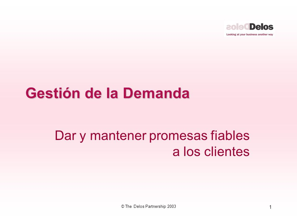 1 © The Delos Partnership 2003 Gestión de la Demanda Dar y mantener promesas fiables a los clientes