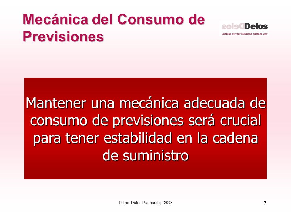 38 © The Delos Partnership 2003 Gestión de la Demanda 1.Requiere técnicas apropiadas de consumo de las previsiones 2.Requiere un reconocimiento apropiado de la demanda anormal 3.Requiere cambio de hábitos y comportamientos