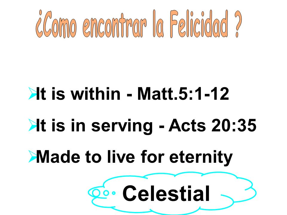 Jesus teaches about Happiness It is within - Matt.5:1-12 It is in serving - Acts 20:35 Made to live for eternity Celestial