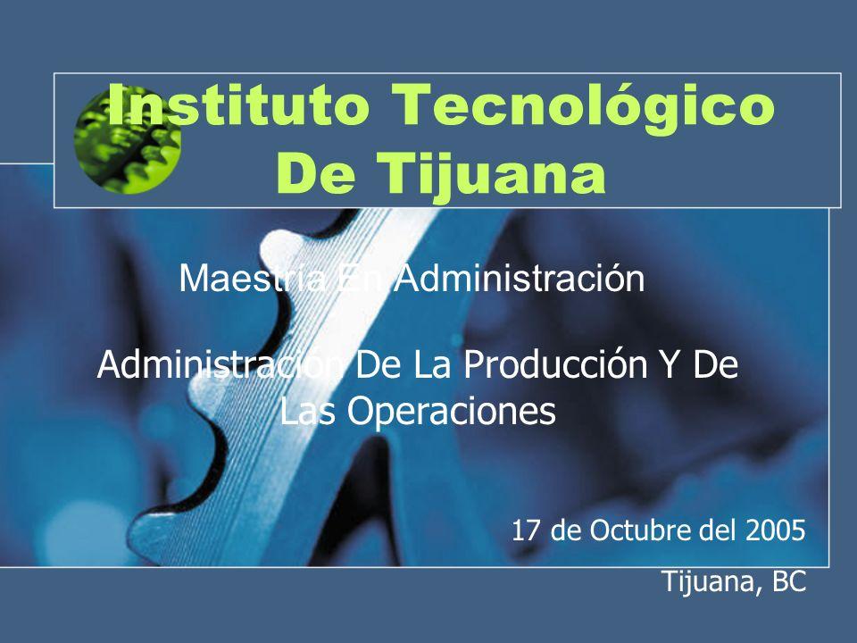 Instituto Tecnológico De Tijuana Maestría En Administración Administración De La Producción Y De Las Operaciones 17 de Octubre del 2005 Tijuana, BC