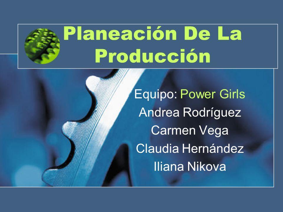 Planeación De La Producción Equipo: Power Girls Andrea Rodríguez Carmen Vega Claudia Hernández Iliana Nikova