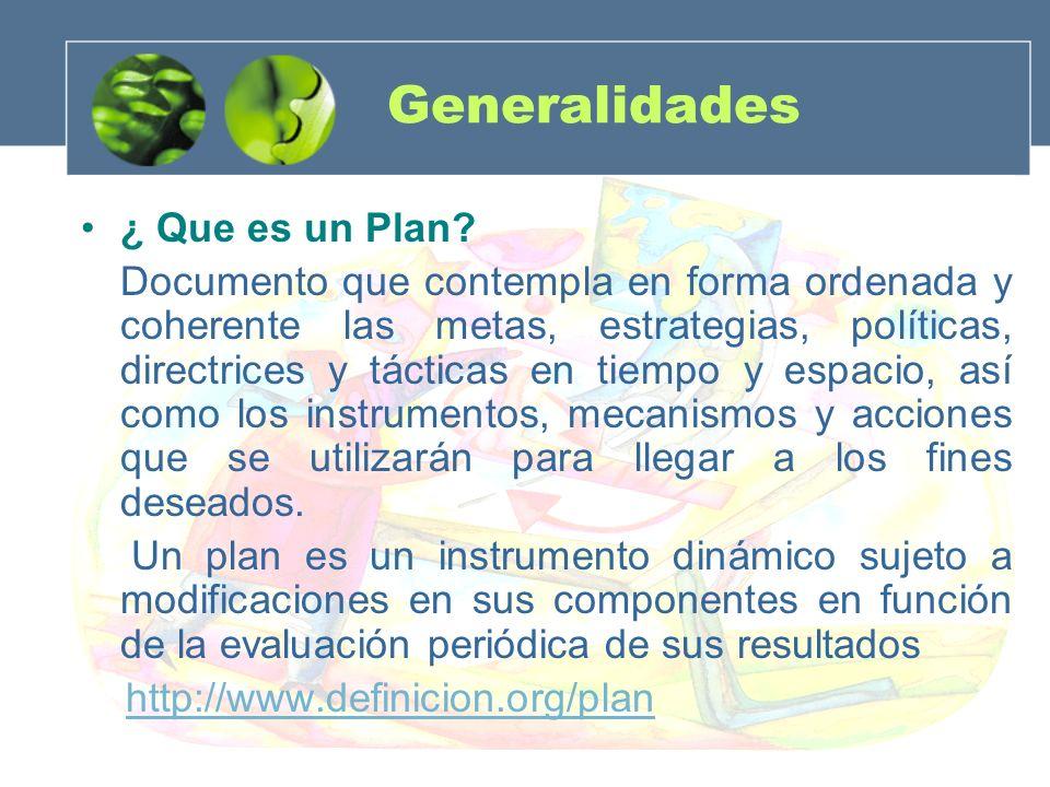 Generalidades ¿ Que es un Plan? Documento que contempla en forma ordenada y coherente las metas, estrategias, políticas, directrices y tácticas en tie