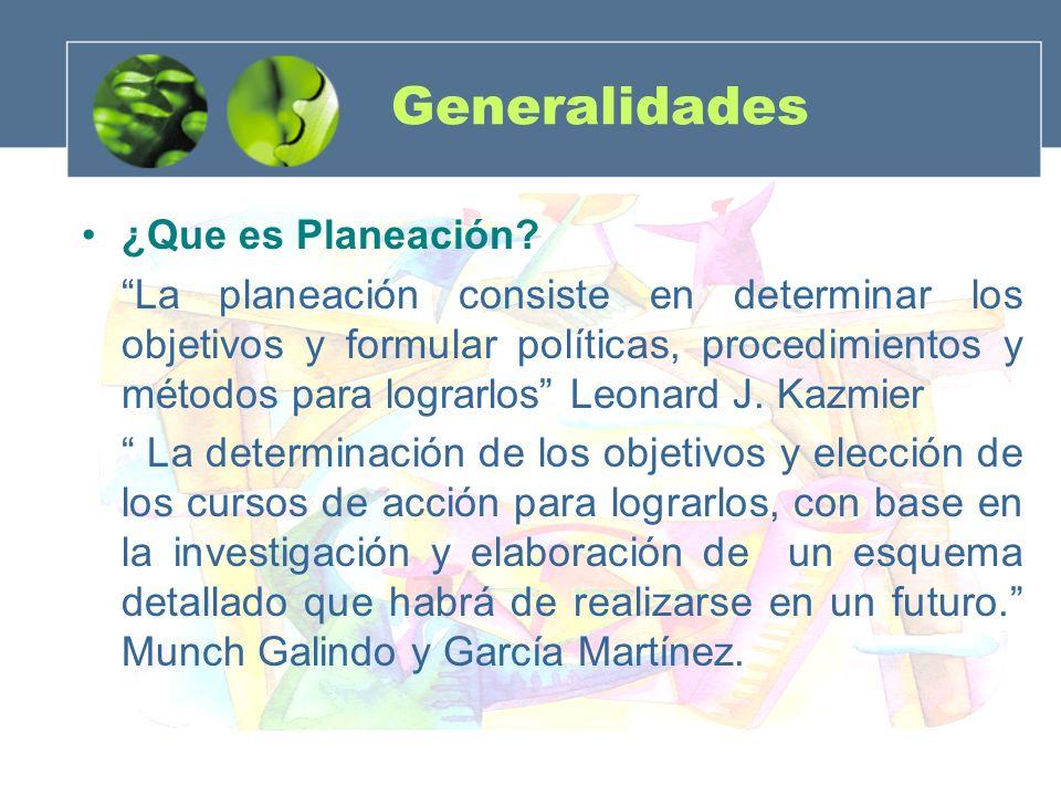 Generalidades ¿Que es Planeación? La planeación consiste en determinar los objetivos y formular políticas, procedimientos y métodos para lograrlos Leo