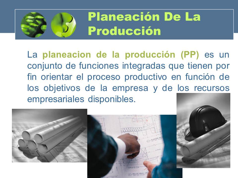 Planeación De La Producción La planeacion de la producción (PP) es un conjunto de funciones integradas que tienen por fin orientar el proceso producti