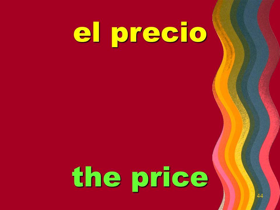 44 el precio the price