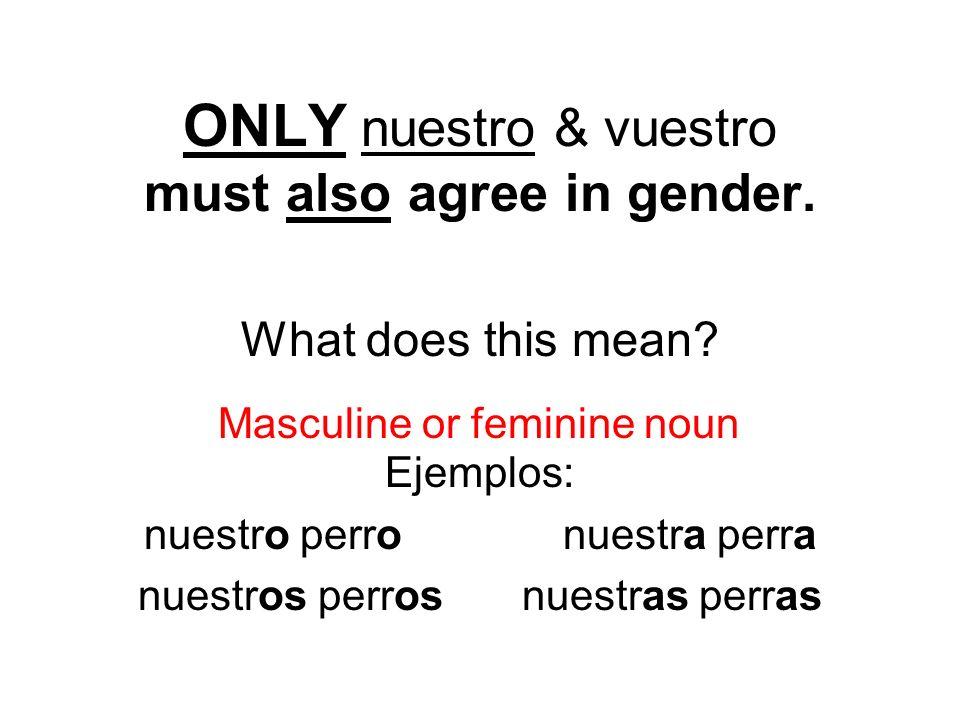 ONLY nuestro & vuestro must also agree in gender. What does this mean? Ejemplos: nuestro perro nuestra perra nuestros perrosnuestras perras Masculine