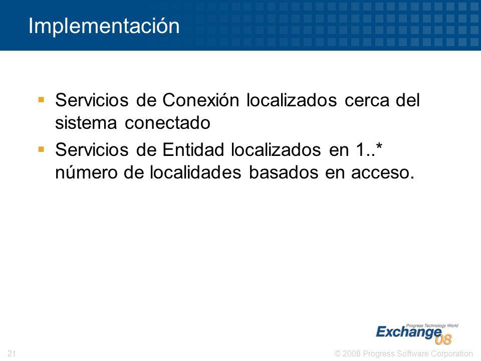 © 2008 Progress Software Corporation21 Implementación Servicios de Conexión localizados cerca del sistema conectado Servicios de Entidad localizados e