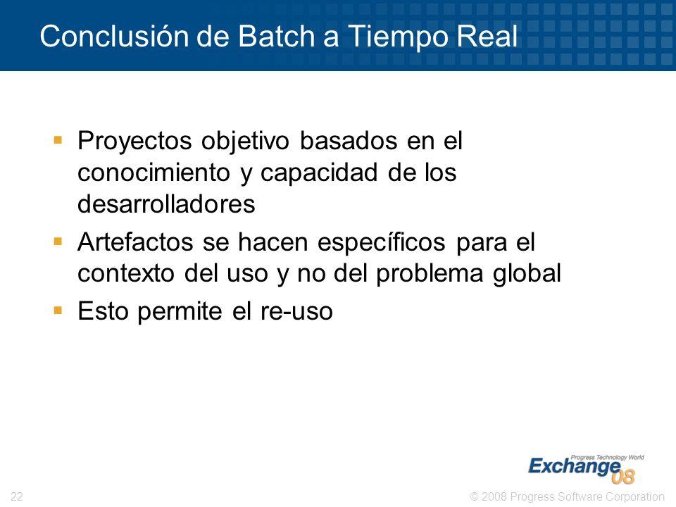 © 2008 Progress Software Corporation22 Conclusión de Batch a Tiempo Real Proyectos objetivo basados en el conocimiento y capacidad de los desarrollado
