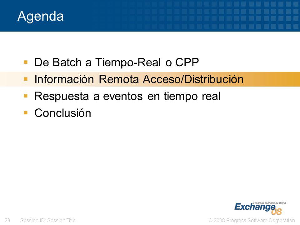 © 2008 Progress Software Corporation23 Session ID: Session Title Agenda De Batch a Tiempo-Real o CPP Información Remota Acceso/Distribución Respuesta