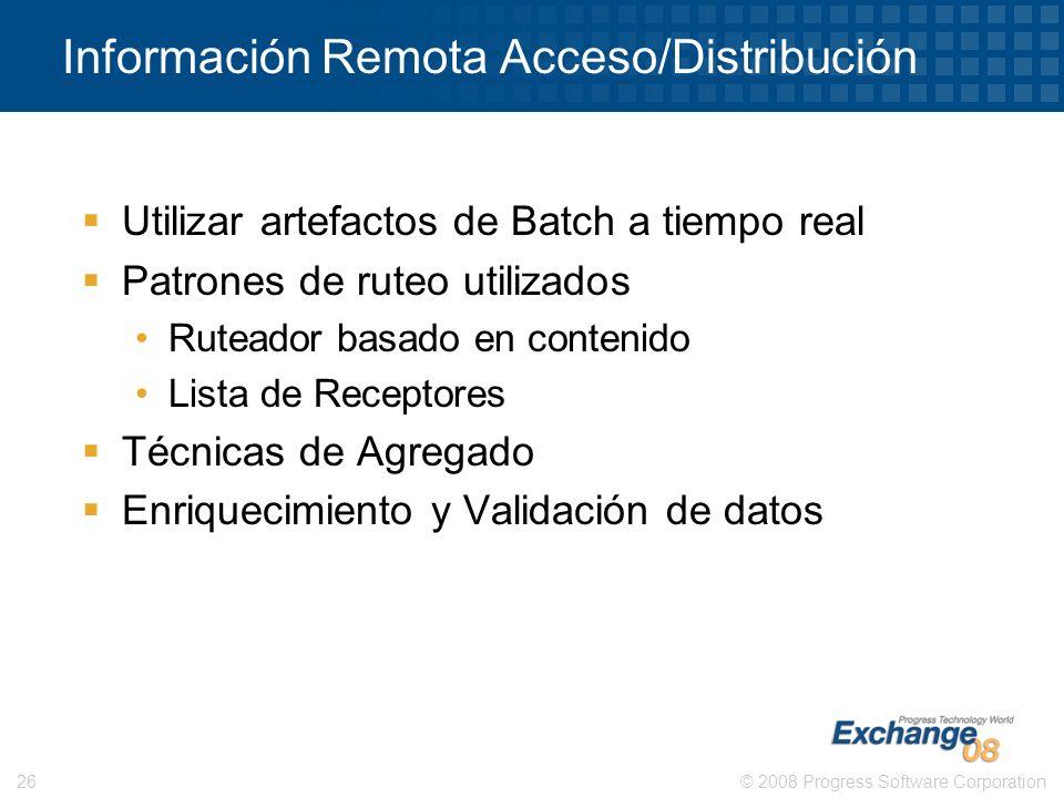© 2008 Progress Software Corporation26 Información Remota Acceso/Distribución Utilizar artefactos de Batch a tiempo real Patrones de ruteo utilizados