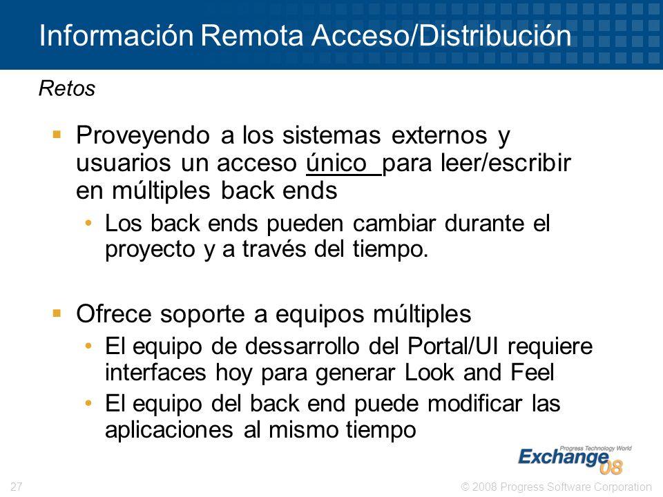 © 2008 Progress Software Corporation27 Información Remota Acceso/Distribución Proveyendo a los sistemas externos y usuarios un acceso único para leer/