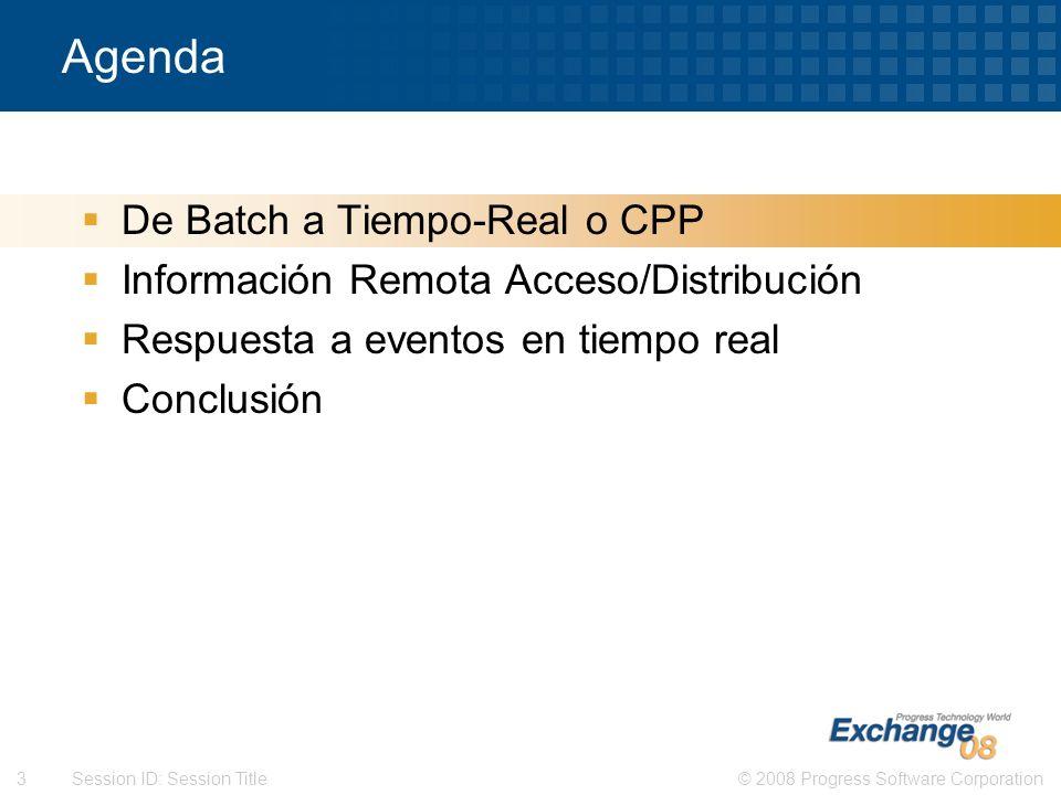 © 2008 Progress Software Corporation3 Session ID: Session Title Agenda De Batch a Tiempo-Real o CPP Información Remota Acceso/Distribución Respuesta a