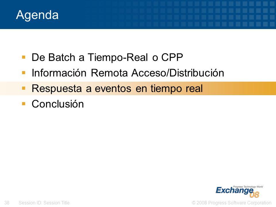 © 2008 Progress Software Corporation38 Session ID: Session Title Agenda De Batch a Tiempo-Real o CPP Información Remota Acceso/Distribución Respuesta