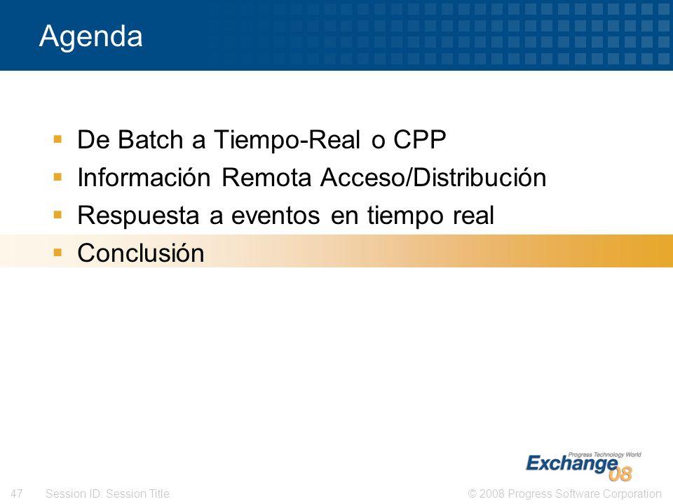 © 2008 Progress Software Corporation47 Session ID: Session Title Agenda De Batch a Tiempo-Real o CPP Información Remota Acceso/Distribución Respuesta