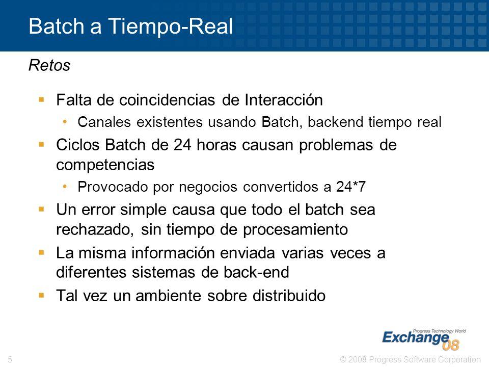© 2008 Progress Software Corporation5 Batch a Tiempo-Real Falta de coincidencias de Interacción Canales existentes usando Batch, backend tiempo real C