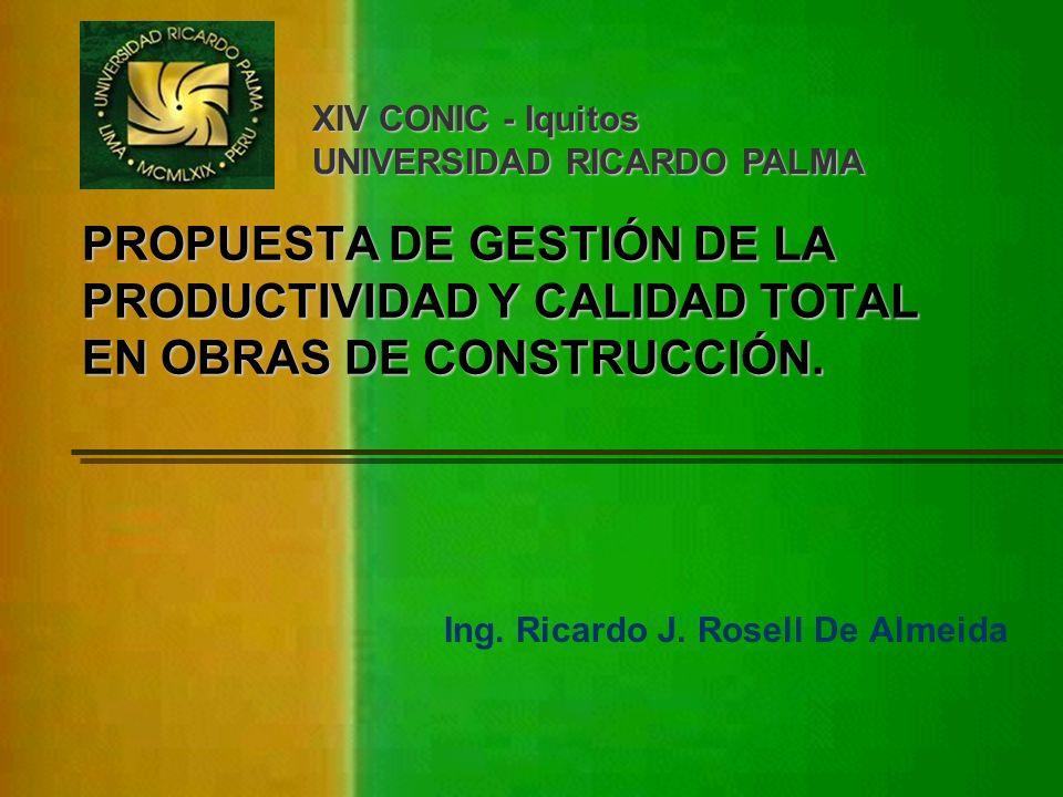 PROPUESTA DE GESTIÓN DE LA PRODUCTIVIDAD Y CALIDAD TOTAL EN OBRAS DE CONSTRUCCIÓN. Ing. Ricardo J. Rosell De Almeida XIV CONIC - Iquitos UNIVERSIDAD R