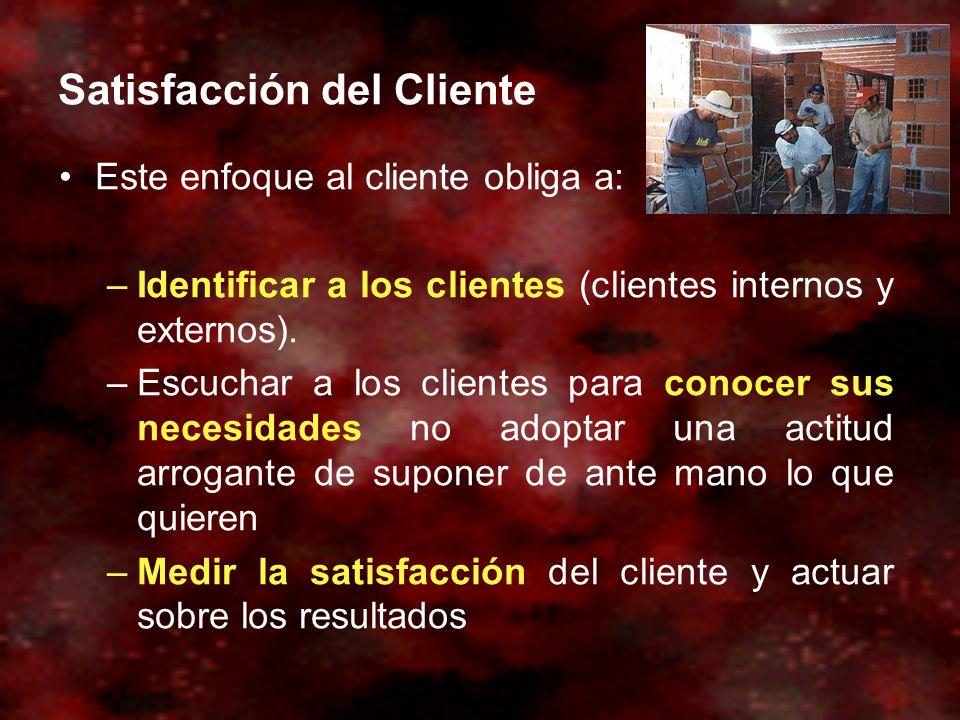 Satisfacción del Cliente Este enfoque al cliente obliga a: –Identificar a los clientes (clientes internos y externos). –Escuchar a los clientes para c