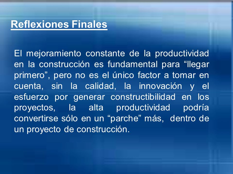 Reflexiones Finales El mejoramiento constante de la productividad en la construcción es fundamental para llegar primero, pero no es el único factor a