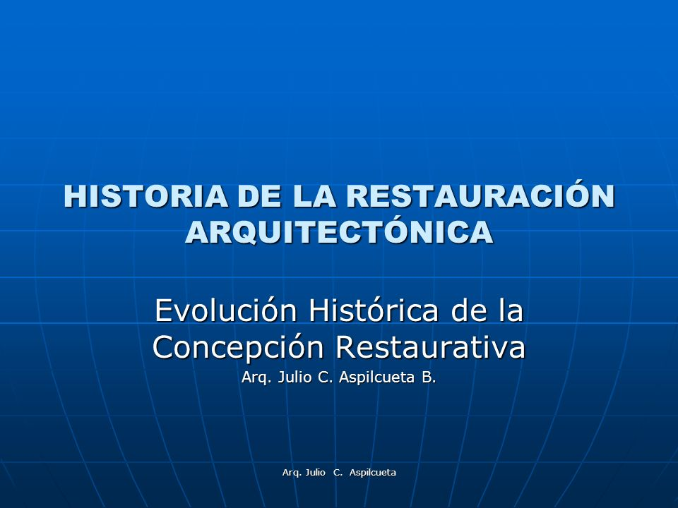 Arq. Julio C. Aspilcueta HISTORIA DE LA RESTAURACIÓN ARQUITECTÓNICA Evolución Histórica de la Concepción Restaurativa Arq. Julio C. Aspilcueta B.