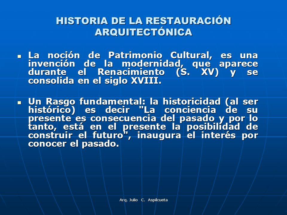 Arq. Julio C. Aspilcueta HISTORIA DE LA RESTAURACIÓN ARQUITECTÓNICA La noción de Patrimonio Cultural, es una invención de la modernidad, que aparece d