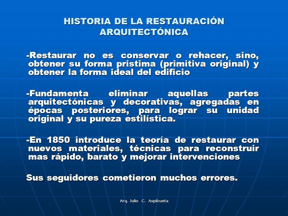 Arq. Julio C. Aspilcueta HISTORIA DE LA RESTAURACIÓN ARQUITECTÓNICA -Restaurar no es conservar o rehacer, sino, obtener su forma pristima (primitiva o