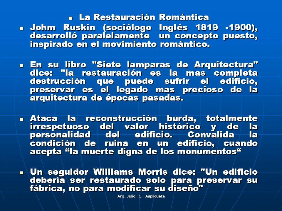 Arq. Julio C. Aspilcueta La Restauración Romántica La Restauración Romántica Johm Ruskin (sociólogo Inglés 1819 -1900), desarrolló paralelamente un co
