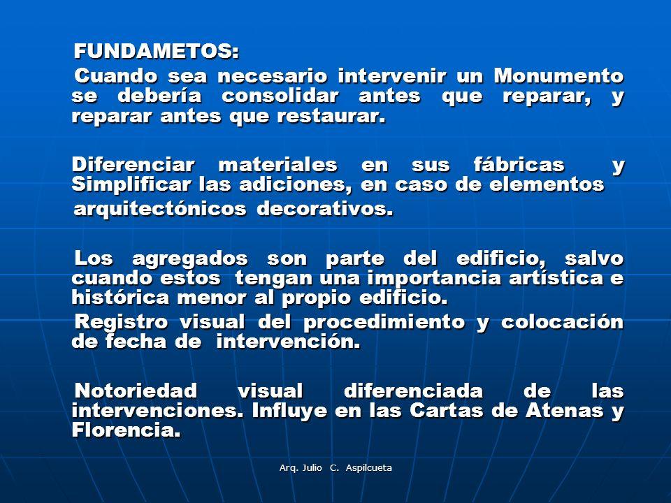 Arq. Julio C. Aspilcueta FUNDAMETOS: FUNDAMETOS: Cuando sea necesario intervenir un Monumento se debería consolidar antes que reparar, y reparar antes