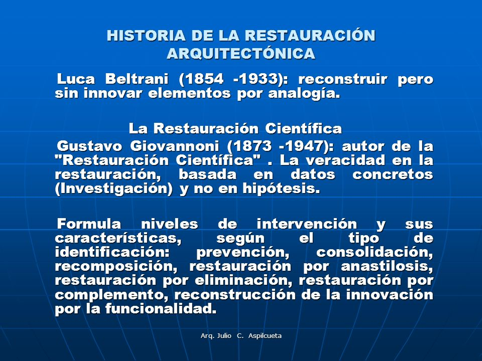 Arq. Julio C. Aspilcueta HISTORIA DE LA RESTAURACIÓN ARQUITECTÓNICA Luca Beltrani (1854 -1933): reconstruir pero sin innovar elementos por analogía. L