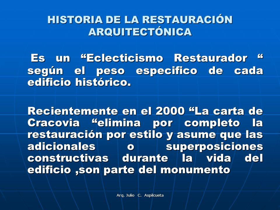 Arq. Julio C. Aspilcueta HISTORIA DE LA RESTAURACIÓN ARQUITECTÓNICA Es un Eclecticismo Restaurador según el peso especifico de cada edificio histórico