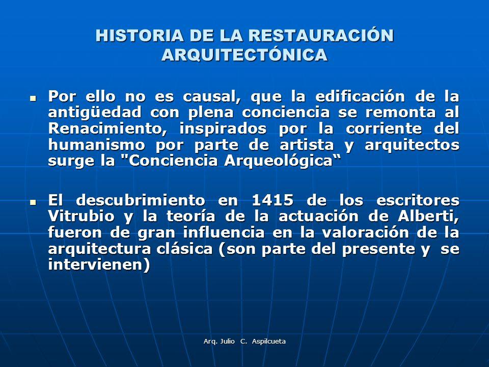 Arq. Julio C. Aspilcueta HISTORIA DE LA RESTAURACIÓN ARQUITECTÓNICA Por ello no es causal, que la edificación de la antigüedad con plena conciencia se