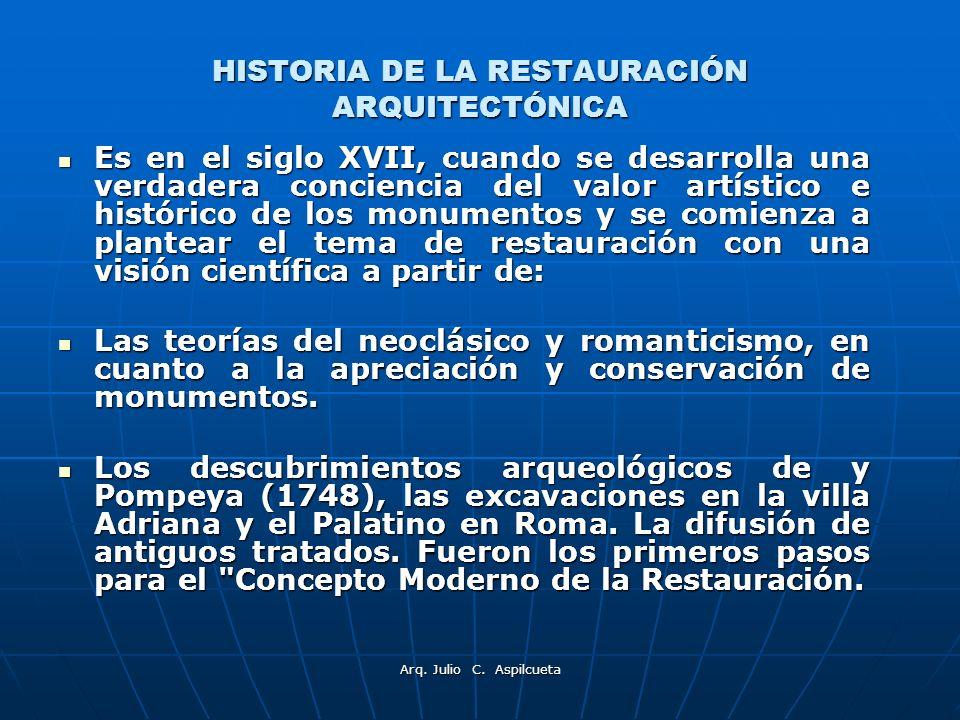 Arq. Julio C. Aspilcueta HISTORIA DE LA RESTAURACIÓN ARQUITECTÓNICA Es en el siglo XVII, cuando se desarrolla una verdadera conciencia del valor artís