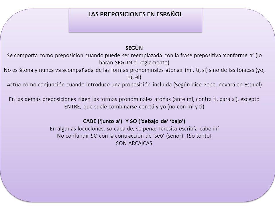 LAS PREPOSICIONES EN ESPAÑOL SEGÚN Se comporta como preposición cuando puede ser reemplazada con la frase prepositiva conforme a (lo harán SEGÚN el re