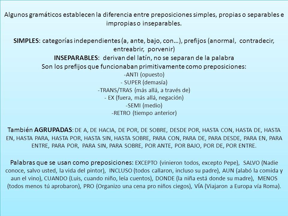 Algunos gramáticos establecen la diferencia entre preposiciones simples, propias o separables e impropias o inseparables. SIMPLES: categorías independ