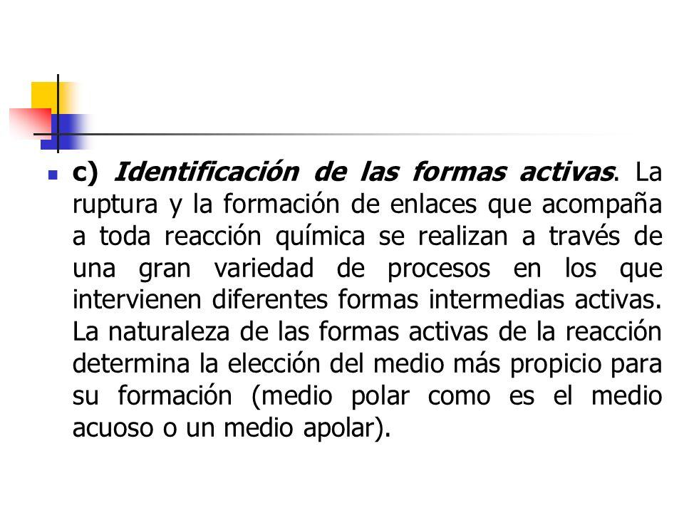c) Identificación de las formas activas. La ruptura y la formación de enlaces que acompaña a toda reacción química se realizan a través de una gran va