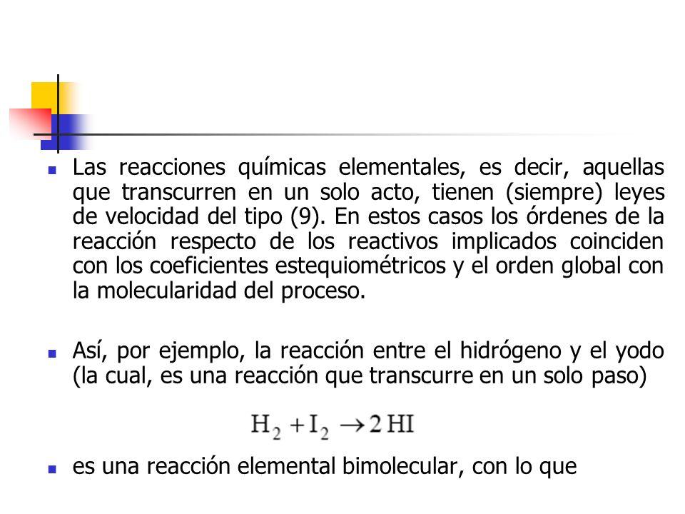 Las reacciones químicas elementales, es decir, aquellas que transcurren en un solo acto, tienen (siempre) leyes de velocidad del tipo (9). En estos ca