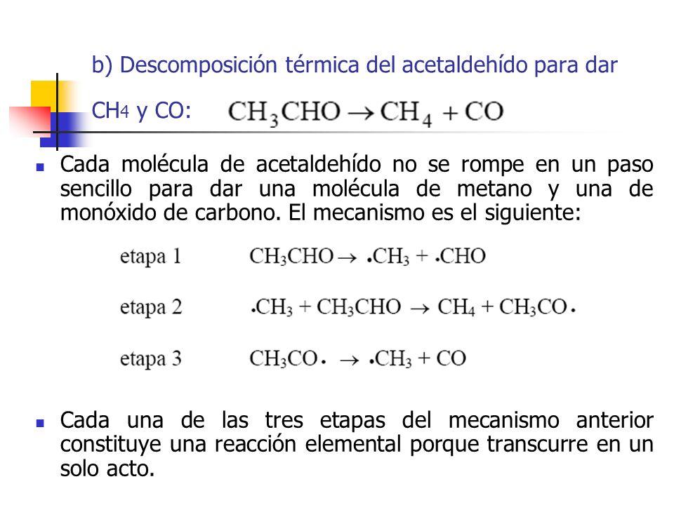 b) Descomposición térmica del acetaldehído para dar CH 4 y CO: Cada molécula de acetaldehído no se rompe en un paso sencillo para dar una molécula de