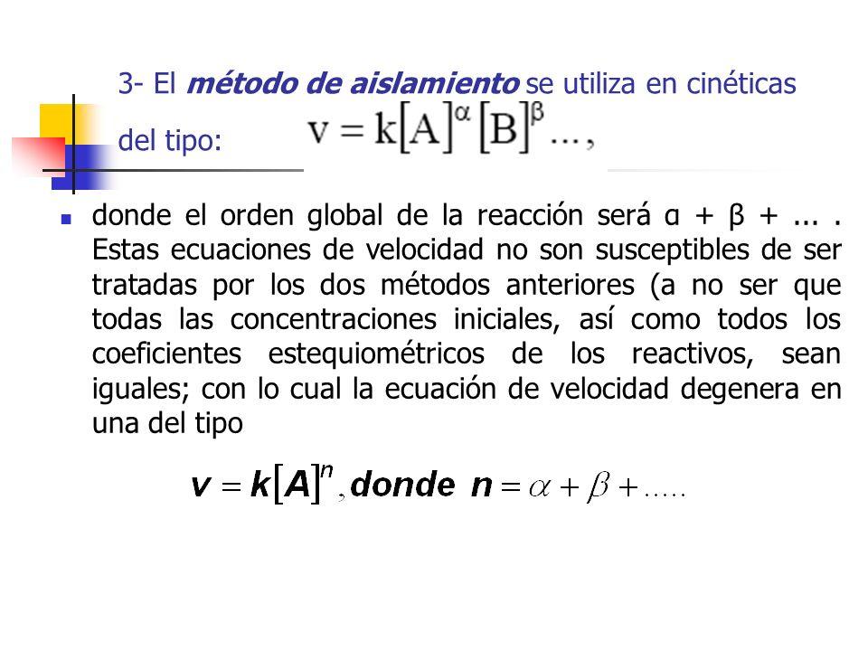 3- El método de aislamiento se utiliza en cinéticas del tipo: donde el orden global de la reacción será α + β +.... Estas ecuaciones de velocidad no s