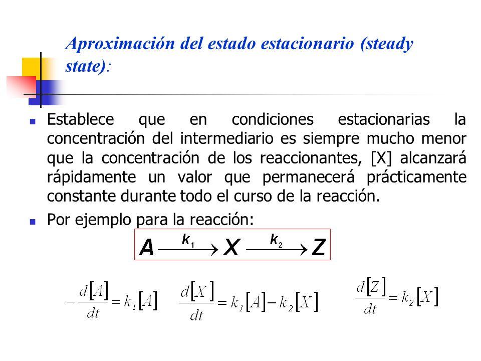 Aproximación del estado estacionario (steady state): Establece que en condiciones estacionarias la concentración del intermediario es siempre mucho me