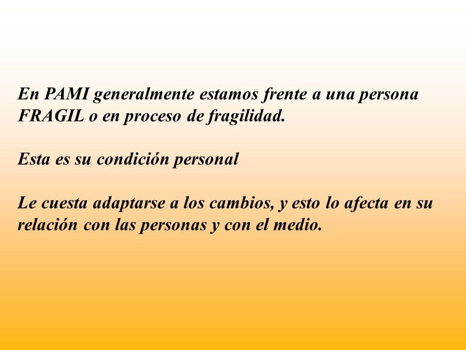 En PAMI generalmente estamos frente a una persona FRAGIL o en proceso de fragilidad. Esta es su condición personal Le cuesta adaptarse a los cambios,