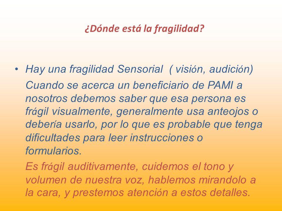 ¿Dónde está la fragilidad? Hay una fragilidad Sensorial ( visi ó n, audici ó n) Cuando se acerca un beneficiario de PAMI a nosotros debemos saber que