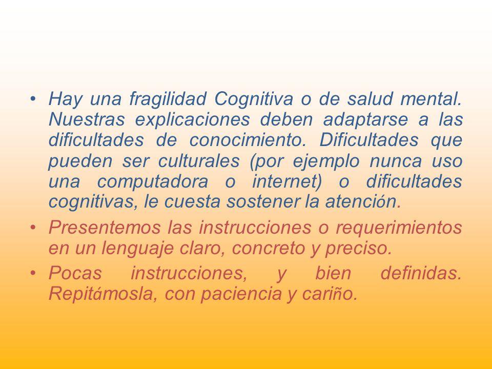 Hay una fragilidad Cognitiva o de salud mental. Nuestras explicaciones deben adaptarse a las dificultades de conocimiento. Dificultades que pueden ser