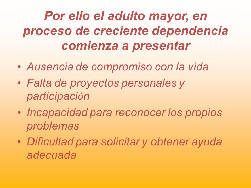 Por ello el adulto mayor, en proceso de creciente dependencia comienza a presentar Ausencia de compromiso con la vida Falta de proyectos personales y
