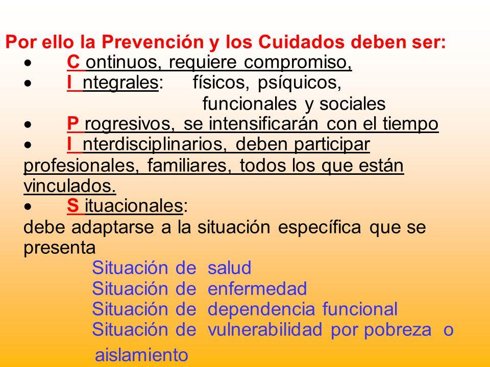 Por ello la Prevención y los Cuidados deben ser: C ontinuos, requiere compromiso, I ntegrales: físicos, psíquicos, funcionales y sociales P rogresivos