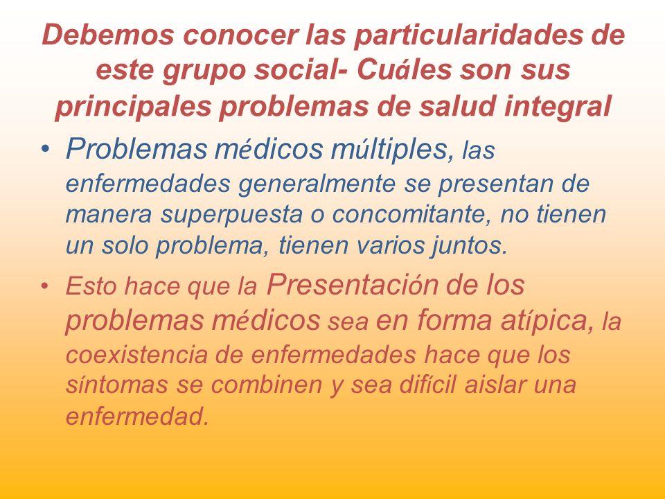 Debemos conocer las particularidades de este grupo social- Cu á les son sus principales problemas de salud integral Problemas m é dicos m ú ltiples, l