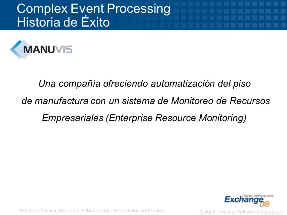 6 © 2008 Progress Software Corporation DEV-42: Achieving Real-time BAM with OpenEdge, Sonic and Apama Complex Event Processing Historia de Éxito