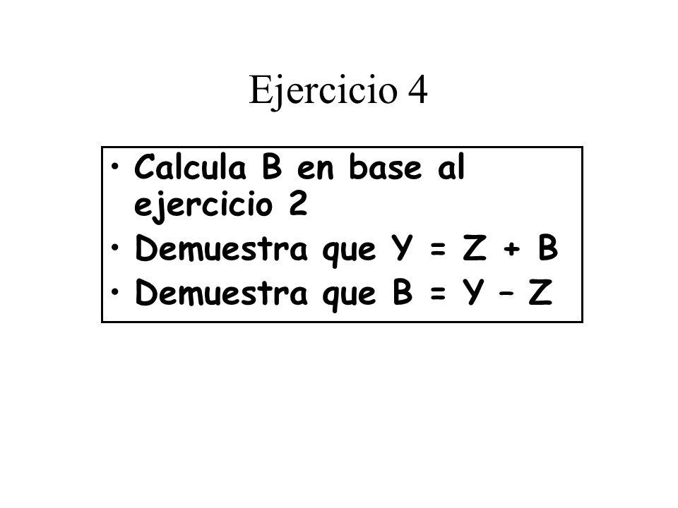 Ejercicio 4 Calcula B en base al ejercicio 2 Demuestra que Y = Z + B Demuestra que B = Y – Z