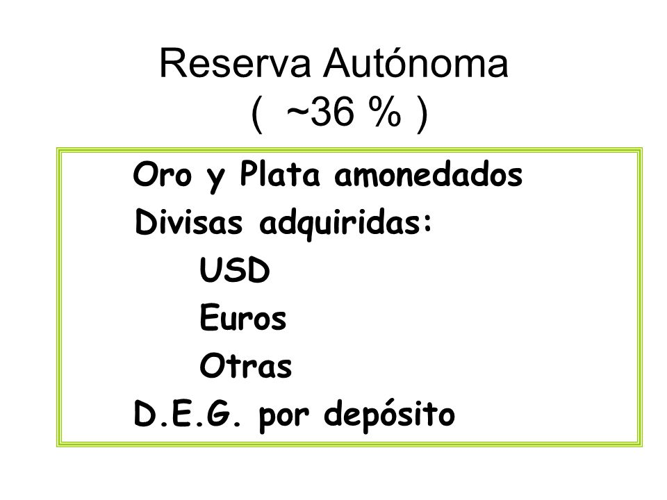Reserva Autónoma ( ~36 % ) Oro y Plata amonedados Divisas adquiridas: USD Euros Otras D.E.G. por depósito
