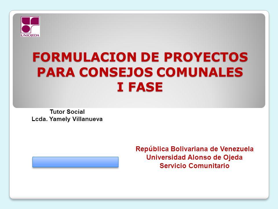 FORMULACION DE PROYECTOS PARA CONSEJOS COMUNALES I FASE República Bolivariana de Venezuela Universidad Alonso de Ojeda Servicio Comunitario Tutor Soci