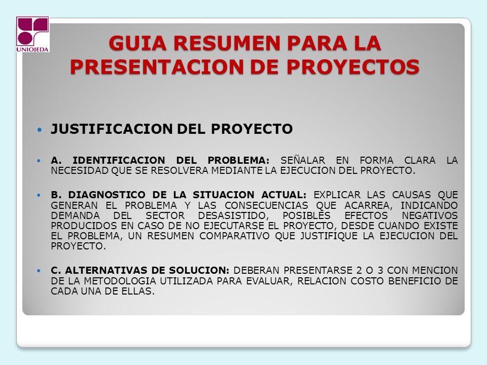 GUIA RESUMEN PARA LA PRESENTACION DE PROYECTOS JUSTIFICACION DEL PROYECTO A. IDENTIFICACION DEL PROBLEMA: SEÑALAR EN FORMA CLARA LA NECESIDAD QUE SE R