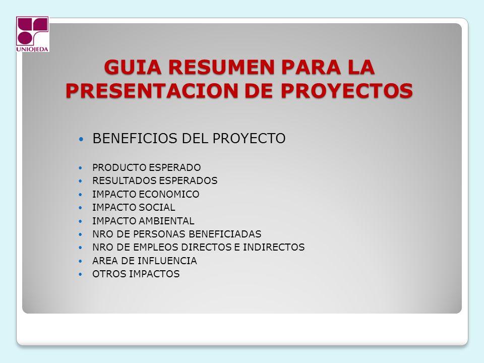 GUIA RESUMEN PARA LA PRESENTACION DE PROYECTOS BENEFICIOS DEL PROYECTO PRODUCTO ESPERADO RESULTADOS ESPERADOS IMPACTO ECONOMICO IMPACTO SOCIAL IMPACTO